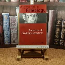 Alexandru Paleologu - Despre lucrurile cu adevarat importante