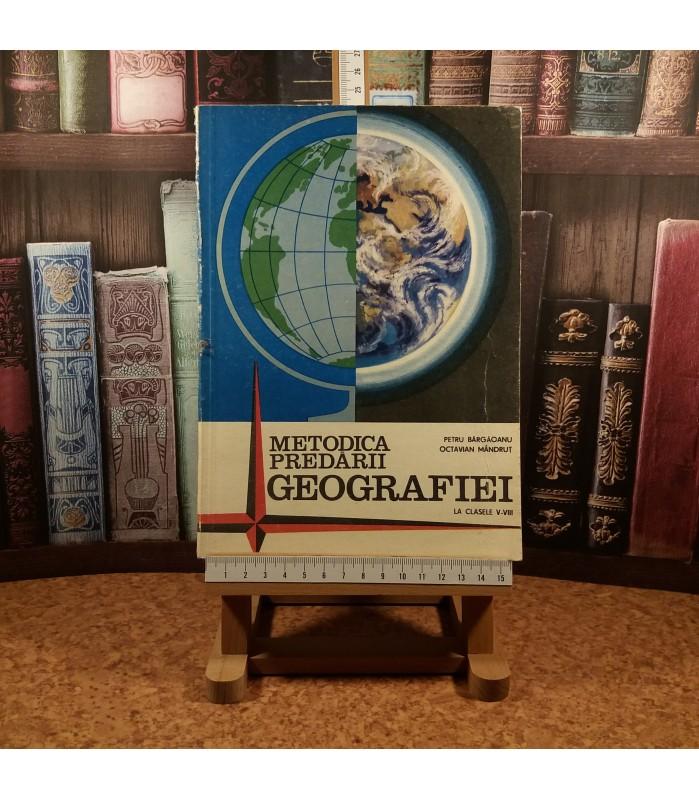 Petru Bargaoanu - Metodica predarii geografiei la clasele V - VIII